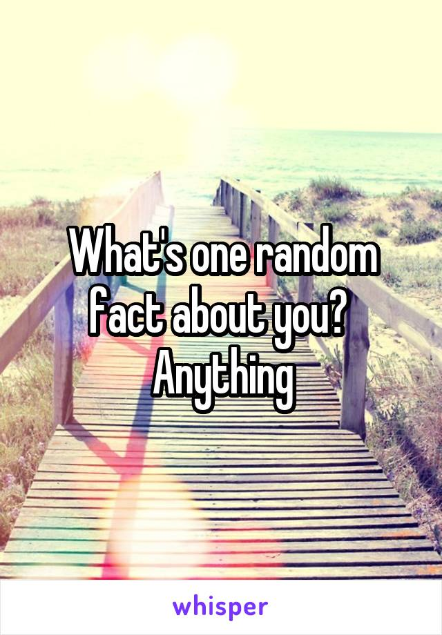 What's one random fact about you?  Anything