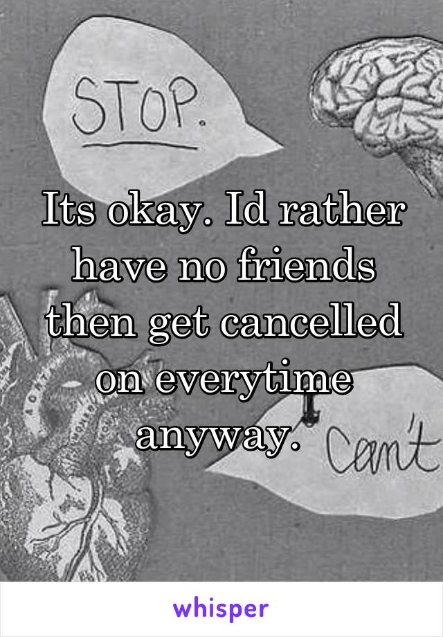 Its okay. Id rather have no friends then get cancelled on everytime anyway.