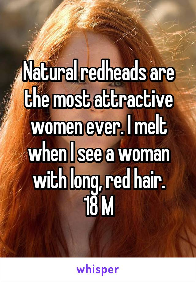 Natural redheads are the most attractive women ever. I melt when I see a woman with long, red hair. 18 M