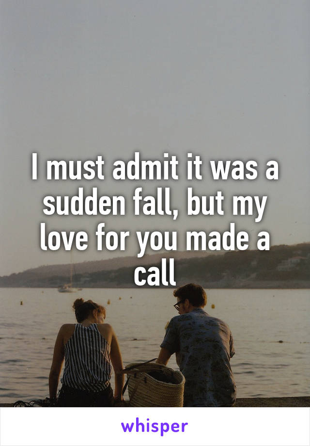 I must admit it was a sudden fall, but my love for you made a call