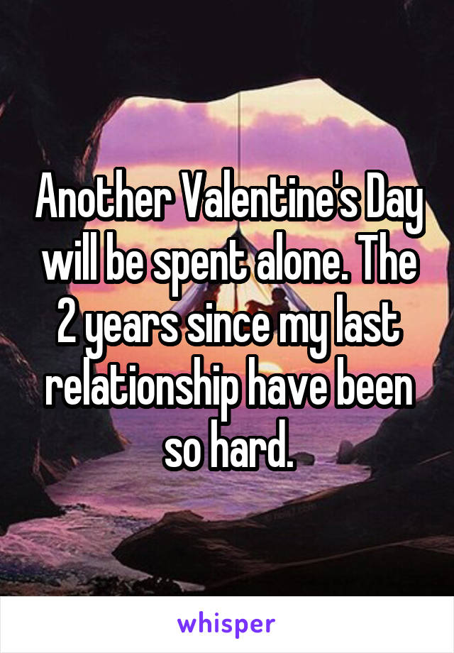 Another Valentine's Day will be spent alone. The 2 years since my last relationship have been so hard.