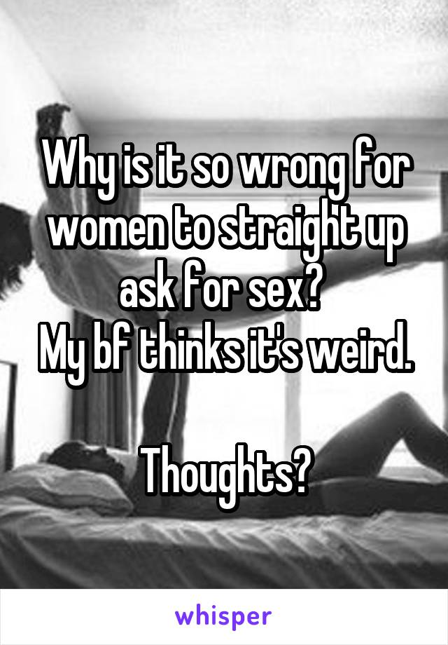 Why is it so wrong for women to straight up ask for sex?  My bf thinks it's weird.  Thoughts?