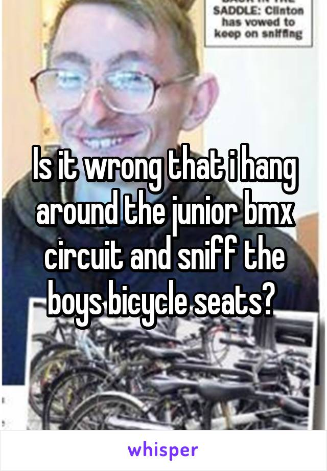 Is it wrong that i hang around the junior bmx circuit and sniff the boys bicycle seats?