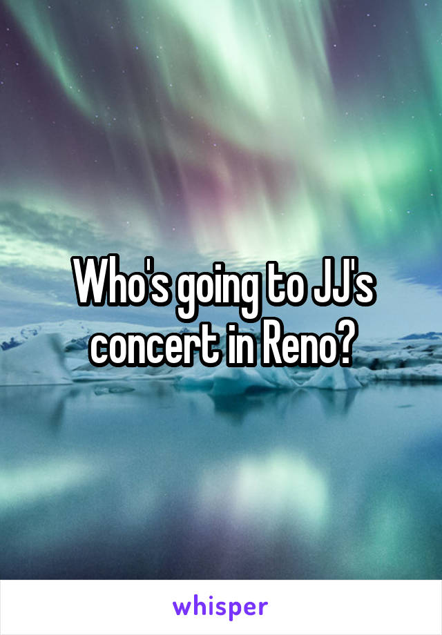 Who's going to JJ's concert in Reno?