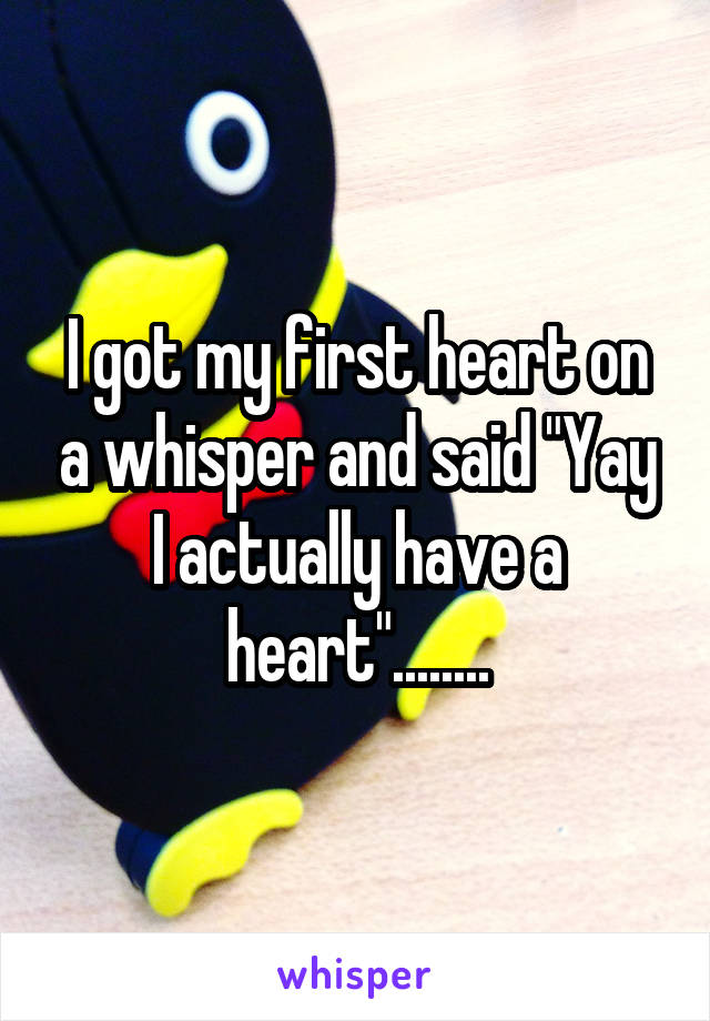 "I got my first heart on a whisper and said ""Yay I actually have a heart""........"