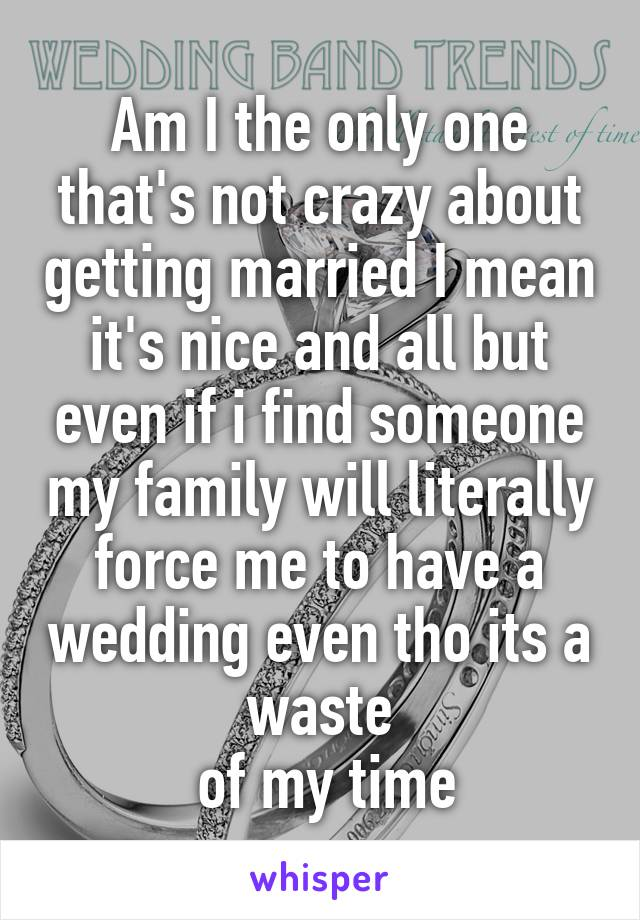 Am I the only one that's not crazy about getting married I mean it's nice and all but even if i find someone my family will literally force me to have a wedding even tho its a waste  of my time