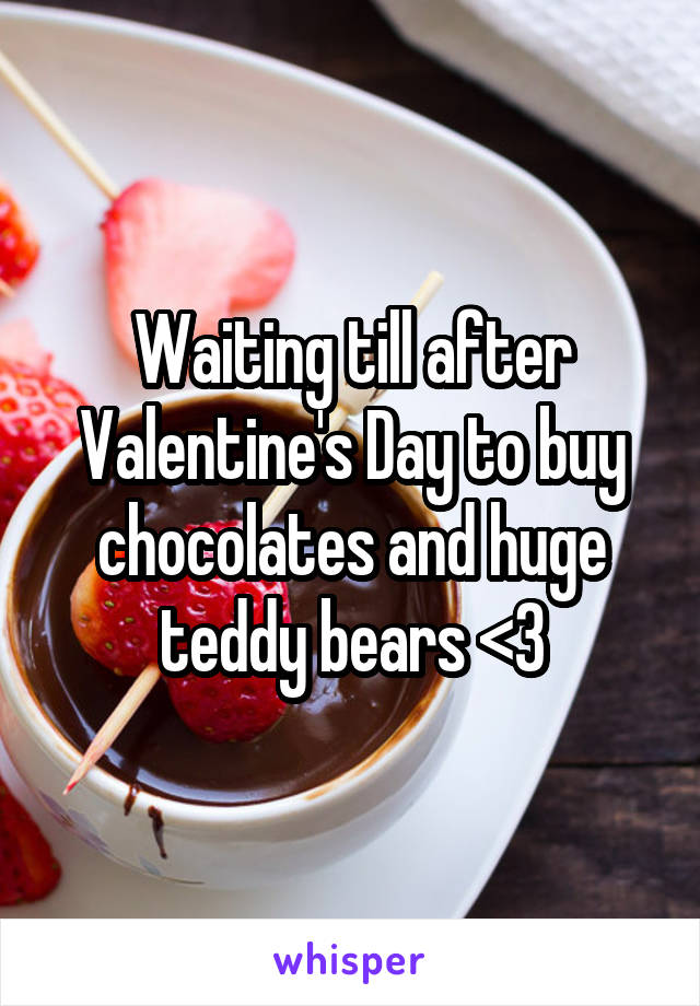 Waiting till after Valentine's Day to buy chocolates and huge teddy bears <3