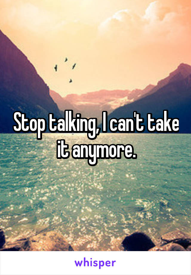 Stop talking, I can't take it anymore.
