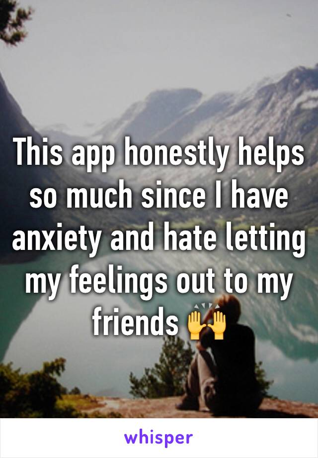 This app honestly helps so much since I have anxiety and hate letting my feelings out to my friends 🙌