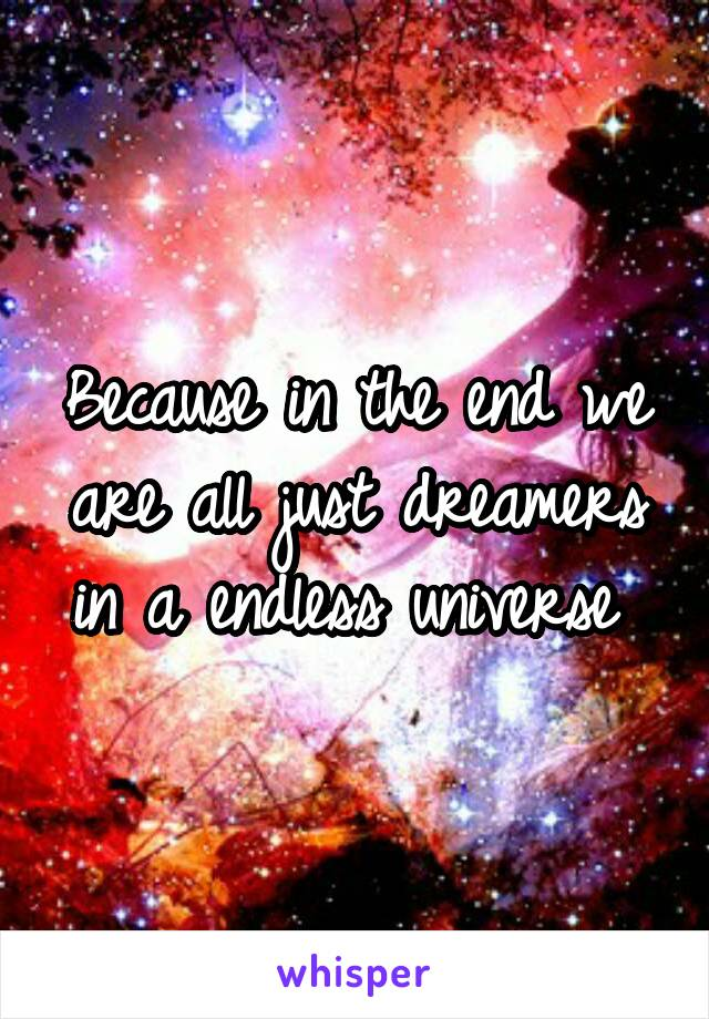 Because in the end we are all just dreamers in a endless universe
