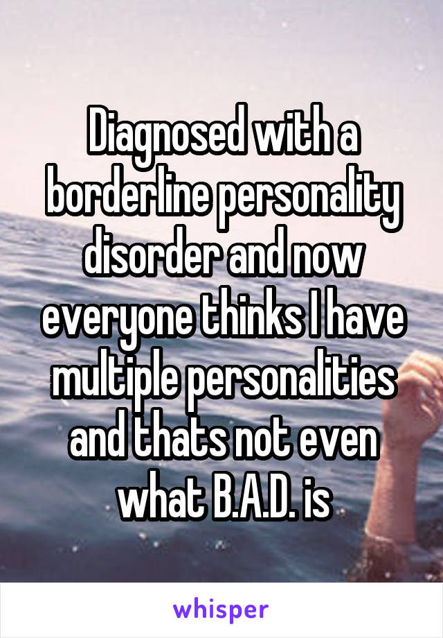 Diagnosed with a borderline personality disorder and now everyone thinks I have multiple personalities and thats not even what B.A.D. is