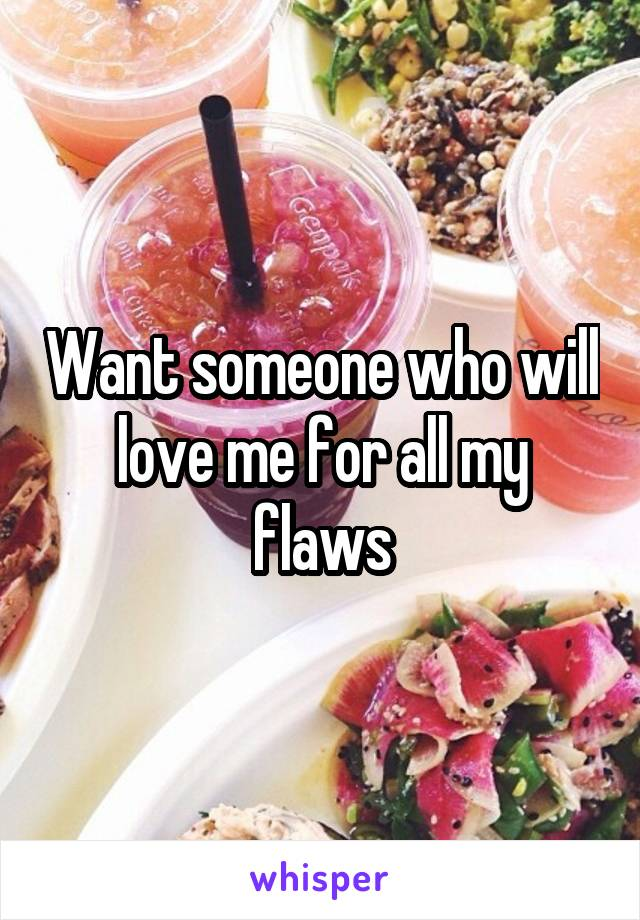 Want someone who will love me for all my flaws