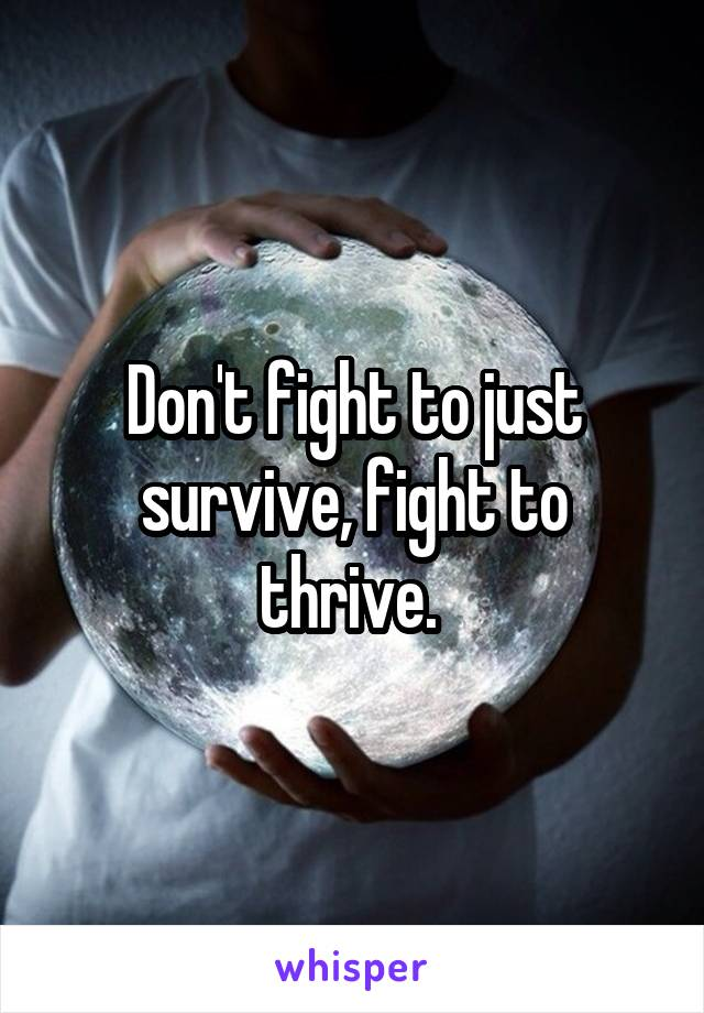 Don't fight to just survive, fight to thrive.