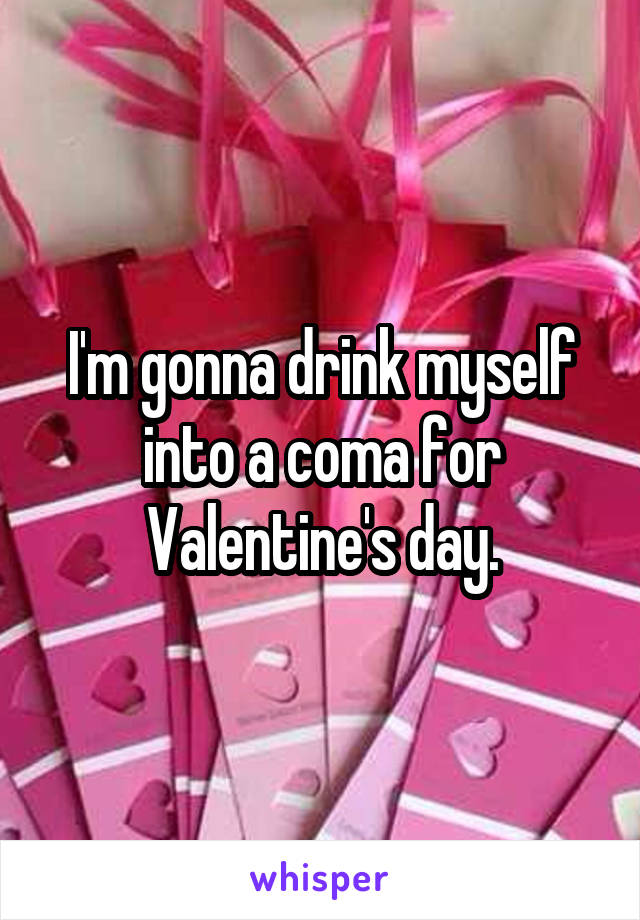 I'm gonna drink myself into a coma for Valentine's day.