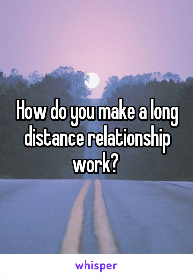 How do you make a long distance relationship work?