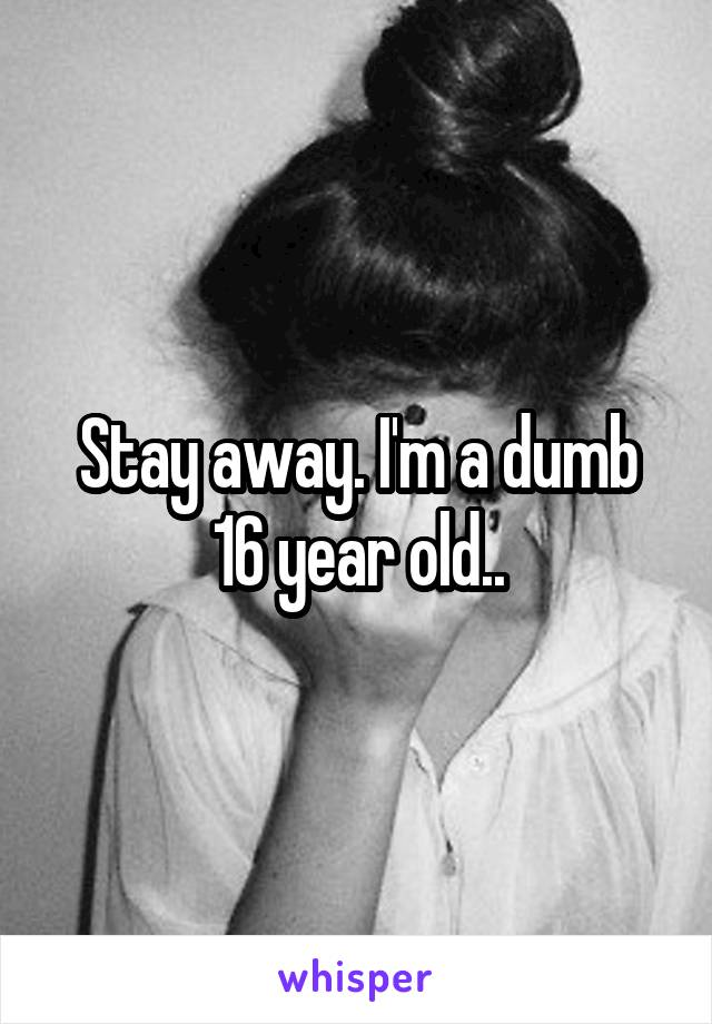 Stay away. I'm a dumb 16 year old..
