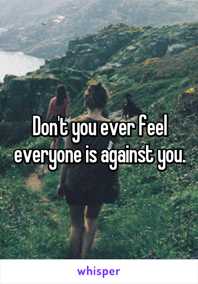 Don't you ever feel everyone is against you.