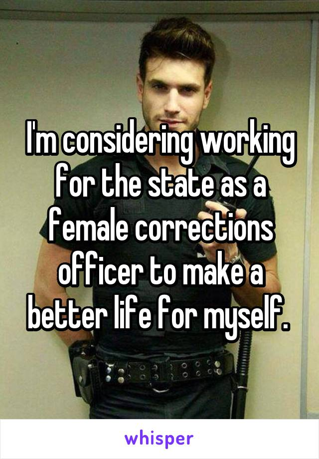 I'm considering working for the state as a female corrections officer to make a better life for myself.