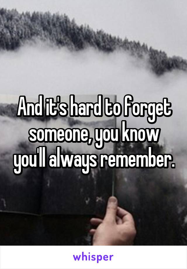 And it's hard to forget someone, you know you'll always remember.