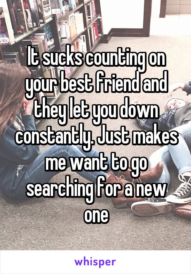 It sucks counting on your best friend and they let you down constantly. Just makes me want to go searching for a new one
