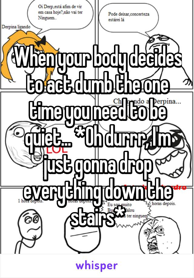 When your body decides to act dumb the one time you need to be quiet... *Oh durrr, I'm just gonna drop everything down the stairs*