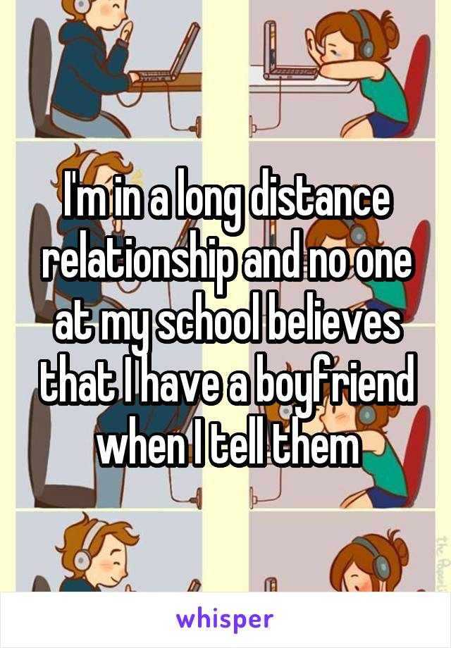 I'm in a long distance relationship and no one at my school believes that I have a boyfriend when I tell them