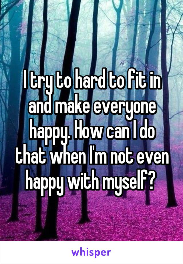 I try to hard to fit in and make everyone happy. How can I do that when I'm not even happy with myself?