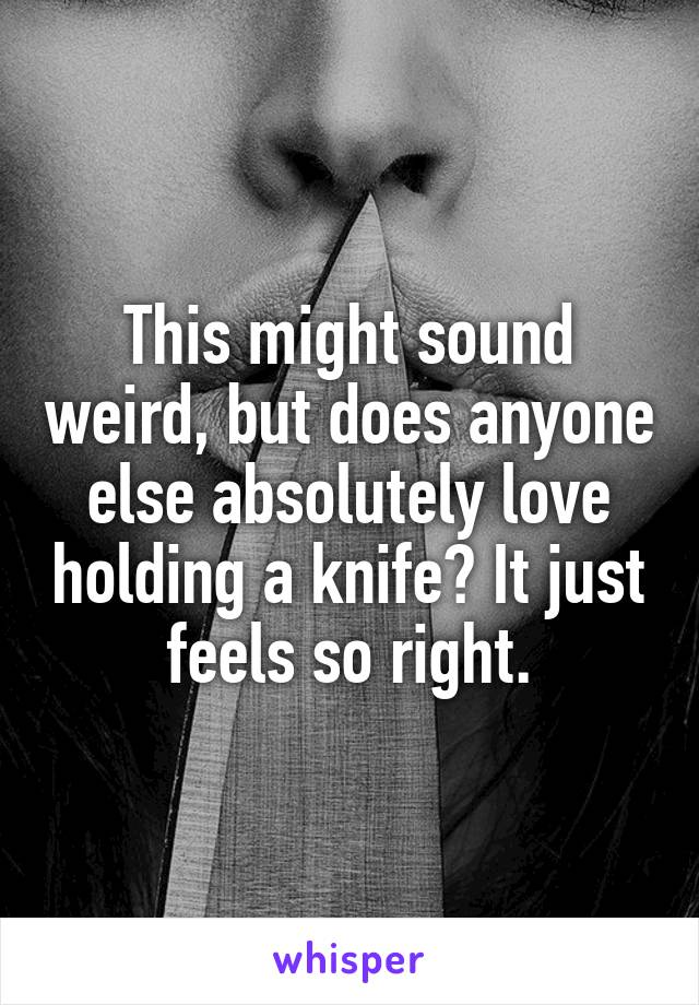 This might sound weird, but does anyone else absolutely love holding a knife? It just feels so right.
