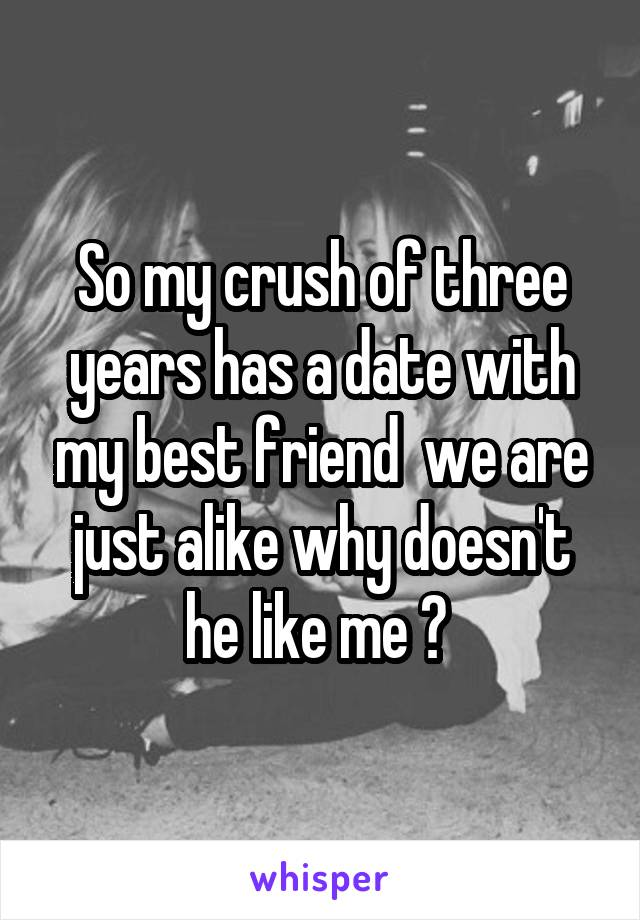 So my crush of three years has a date with my best friend  we are just alike why doesn't he like me ?