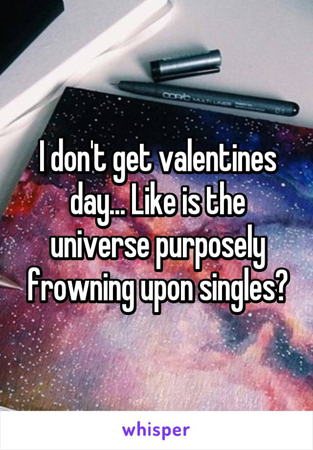 I don't get valentines day... Like is the universe purposely frowning upon singles?