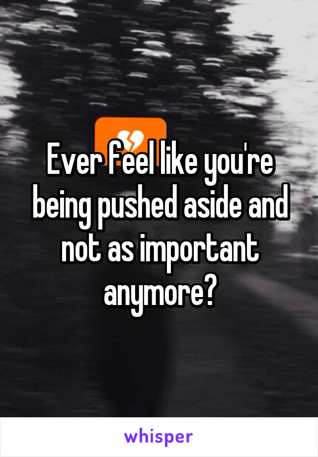 Ever feel like you're being pushed aside and not as important anymore?