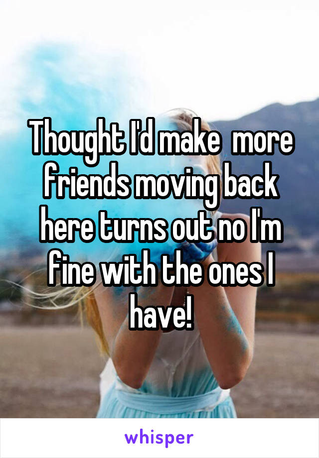 Thought I'd make  more friends moving back here turns out no I'm fine with the ones I have!