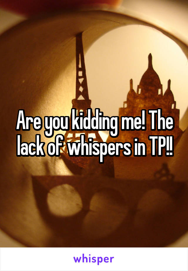 Are you kidding me! The lack of whispers in TP!!