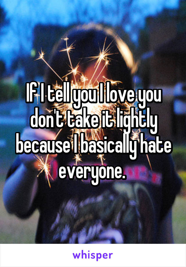 If I tell you I love you don't take it lightly because I basically hate everyone.