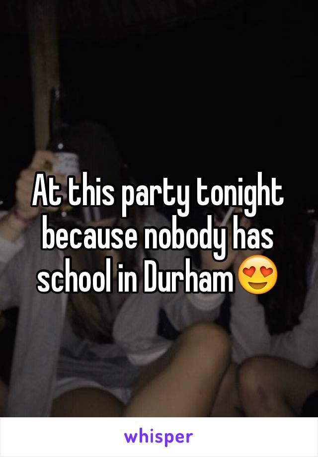 At this party tonight because nobody has school in Durham😍