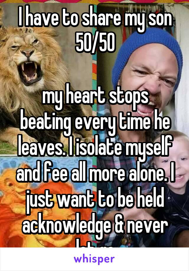 I have to share my son 50/50  my heart stops beating every time he leaves. I isolate myself and fee all more alone. I just want to be held acknowledge & never let go