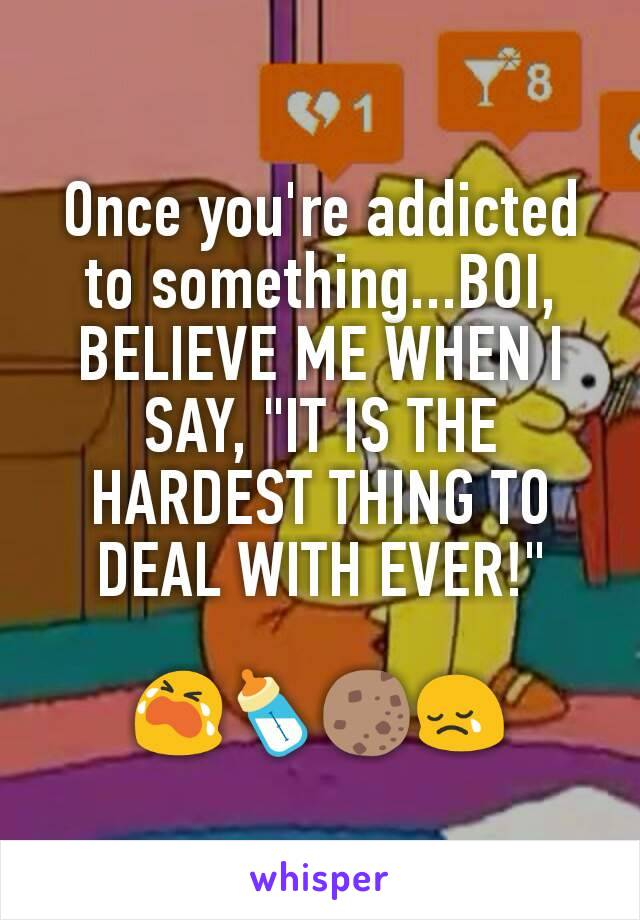 """Once you're addicted to something...BOI, BELIEVE ME WHEN I SAY, """"IT IS THE HARDEST THING TO DEAL WITH EVER!""""  😭🍼🍪😢"""
