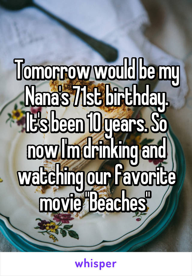 "Tomorrow would be my Nana's 71st birthday. It's been 10 years. So now I'm drinking and watching our favorite movie ""Beaches"""
