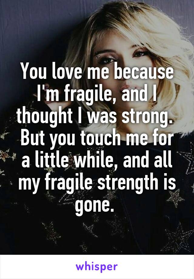 You love me because I'm fragile, and I thought I was strong.  But you touch me for a little while, and all my fragile strength is gone.