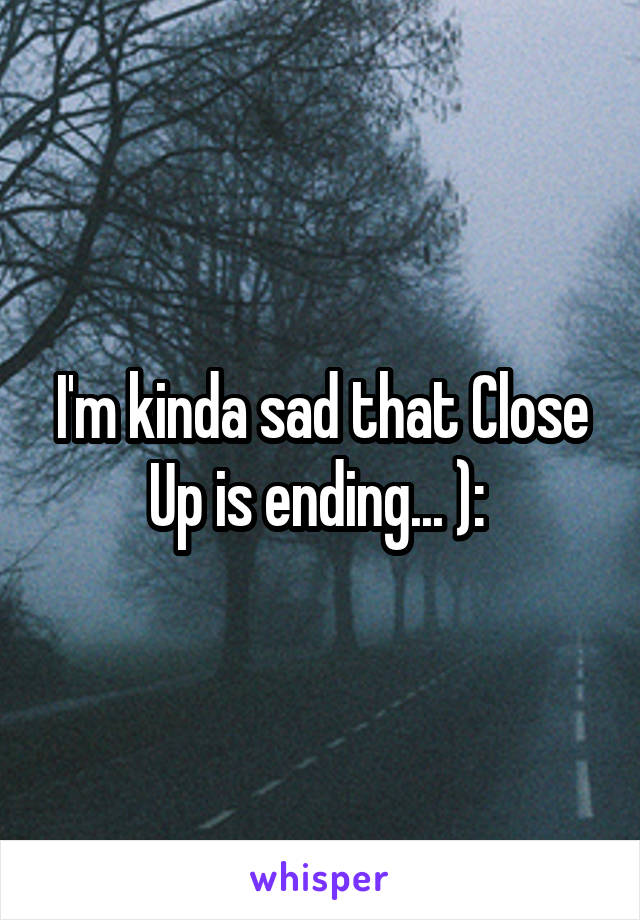 I'm kinda sad that Close Up is ending... ):