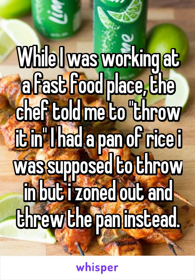 """While I was working at a fast food place, the chef told me to """"throw it in"""" I had a pan of rice i was supposed to throw in but i zoned out and threw the pan instead."""