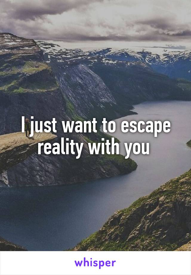 I just want to escape reality with you
