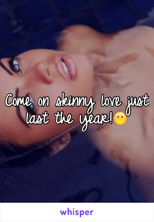 Come on skinny love just last the year!😶