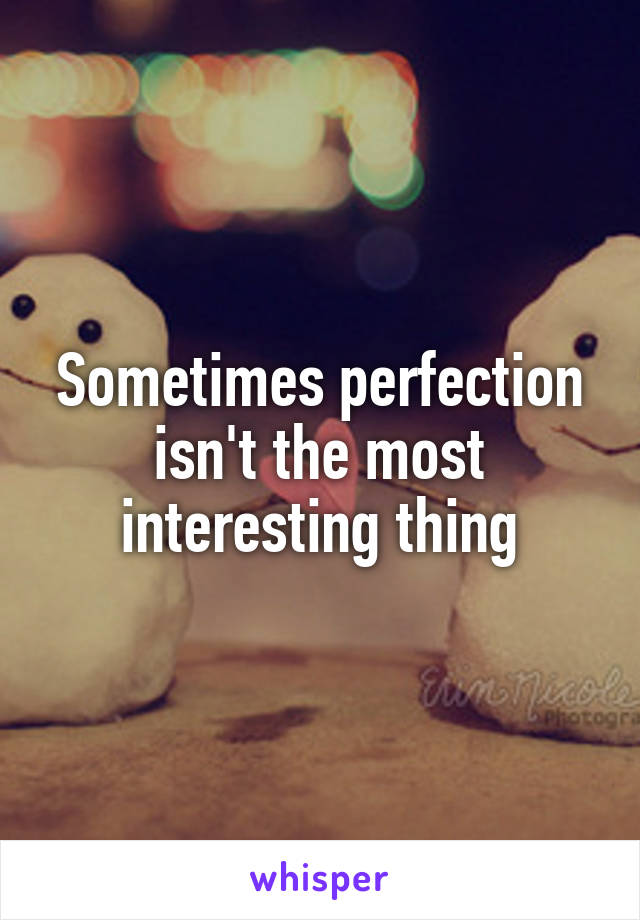 Sometimes perfection isn't the most interesting thing