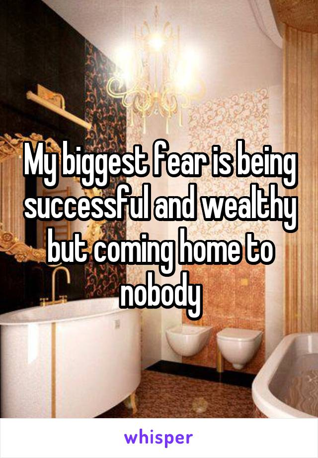 My biggest fear is being successful and wealthy but coming home to nobody