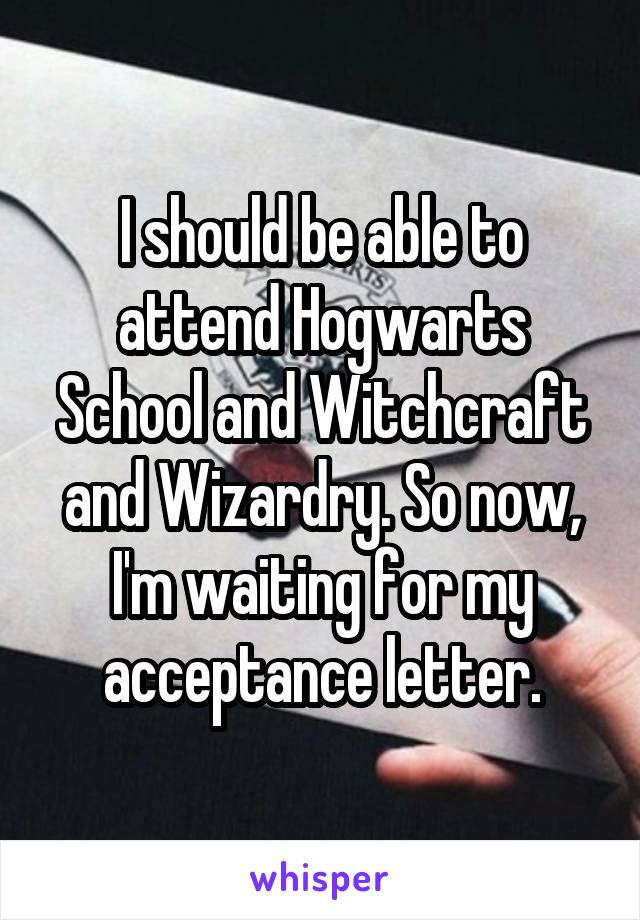 I should be able to attend Hogwarts School and Witchcraft and Wizardry. So now, I'm waiting for my acceptance letter.
