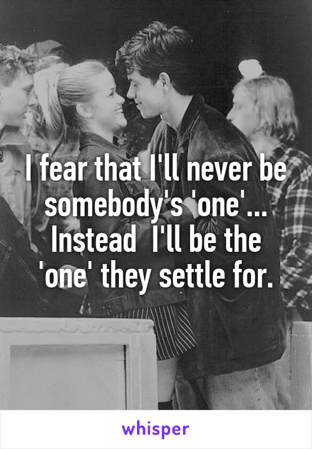 I fear that I'll never be somebody's 'one'... Instead  I'll be the 'one' they settle for.