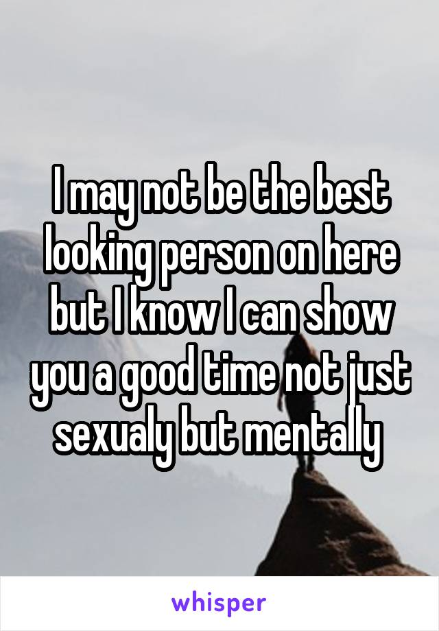 I may not be the best looking person on here but I know I can show you a good time not just sexualy but mentally