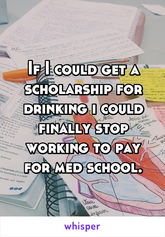 If I could get a scholarship for drinking i could finally stop working to pay for med school.