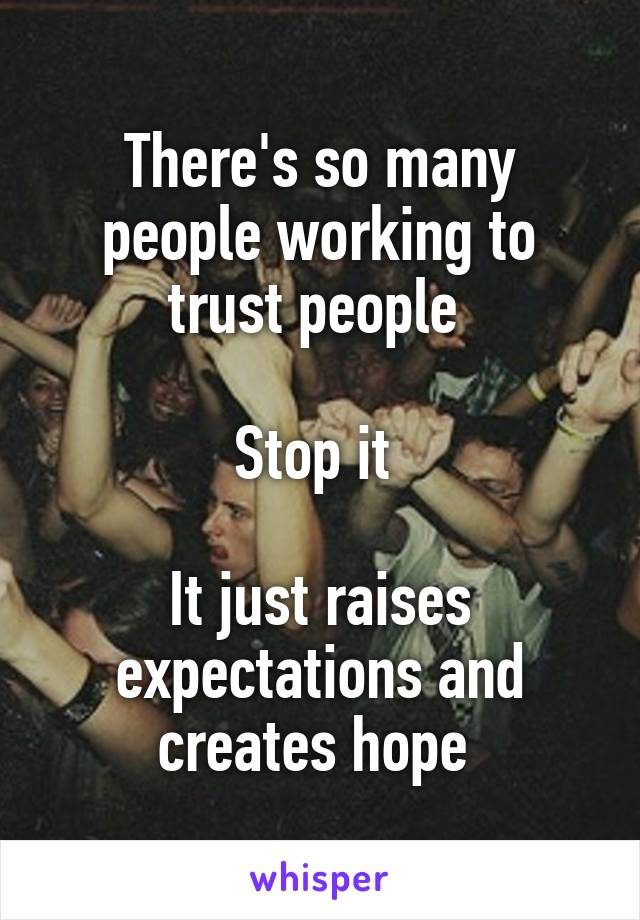 There's so many people working to trust people   Stop it   It just raises expectations and creates hope